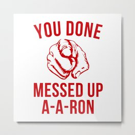 you done messed up a-a-ron Metal Print