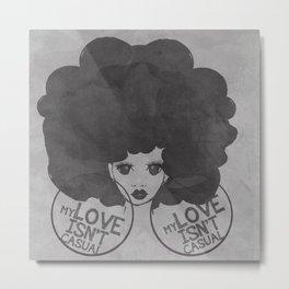 MY LOVE ISN'T CASUAL Metal Print