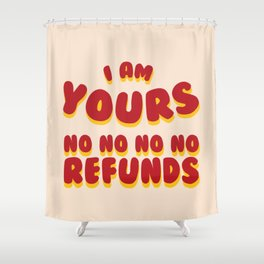 I am Yours No Refunds Shower Curtain