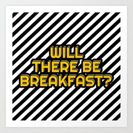 Will there be breakfast? Art Print