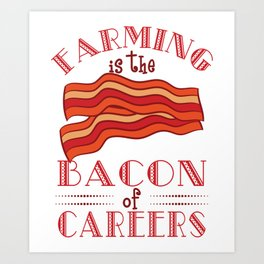 """Farming Is The Bacon Of Careers"" for all the bacon lovers out there! Makes a nice gift for everyone Art Print"