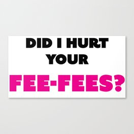Did I hurt your fee-fees? Canvas Print