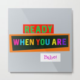 Ready When You Are Babe! Metal Print