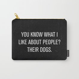 You know what i like about people? Their dogs. Carry-All Pouch