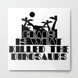 Chaos is what killed the Dinosaurs Metal Print