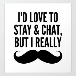 I'd Love to Stay and Chat, But I Really Mustache Must Dash Art Print