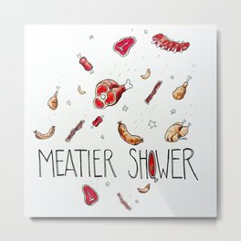 Meatier Shower Metal Print