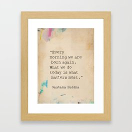 Every morning we are born again. What we do today is what matters most. Framed Art Print