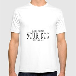 Be The Person Your Dog Thinks You Are Quote Dog Owner Gifts Dog Lover Gift Wall Art Wall Decor Print T-shirt