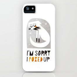 I'm sorry I foxed up iPhone Case
