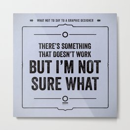 "What not to say to a graphic designer. - ""Not sure what"" Metal Print"