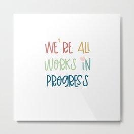 We're All Works in Progress Metal Print