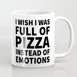I Wish I Was Full of Pizza Instead of Emotions Coffee Mug