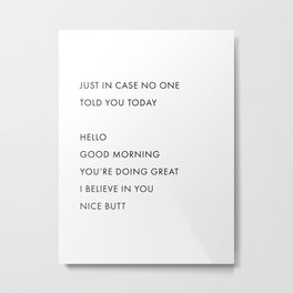 Just In Case No One Told You Today, Hello, Good Morning, You're Doing Great … Nice Butt Metal Print