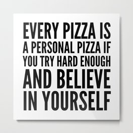 EVERY PIZZA IS A PERSONAL PIZZA IF YOU TRY HARD ENOUGH AND BELIEVE IN YOURSELF Metal Print