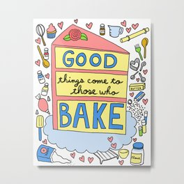 Good Things Come to Those Who Bake Metal Print