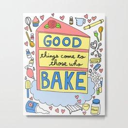 Good Things Come to Those Who Bake Metal Print
