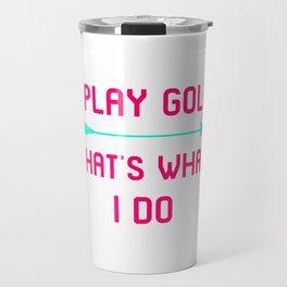I Play Golf That's What I Do Fun Golfer Gift Travel Mug