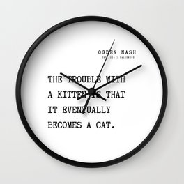 19   Ogden Nash  Poems Quotes  210814   The trouble with a kitten is that it eventually becomes a cat. Wall Clock