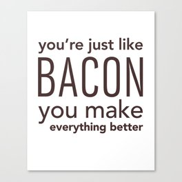 You're Just Like Bacon, You Make Everything Better Canvas Print