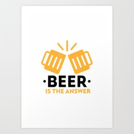 Beer is the answer Art Print
