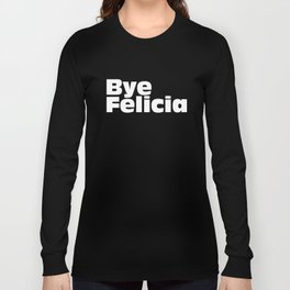 Bye Felicia Next Friday Tee Funny Ice Cube Movie Quote Meme T-Shirts Long Sleeve T-shirt