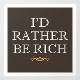 I'd Rather Be Rich Art Print
