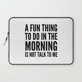 A Fun Thing To Do In The Morning Is Not Talk To Me Laptop Sleeve