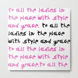 To all the ladies in the place.. Metal Print