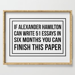 If alexander hamilton can write 51 essays in 6 months you can finish this paper Serving Tray