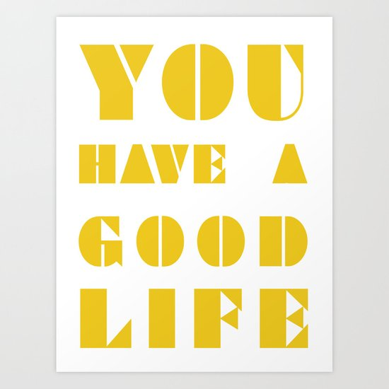 YOU HAVE A GOOD LIFE Art Print