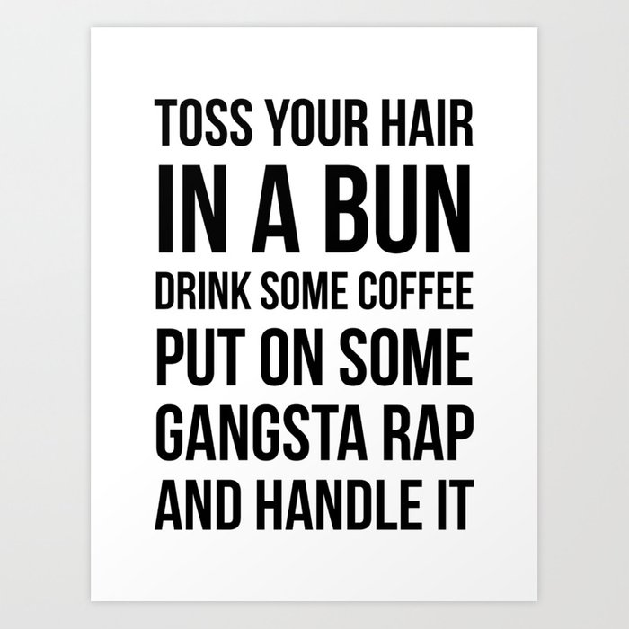 Toss Your Hair in a Bun, Coffee, Gangsta Rap & Handle It Kunstdrucke
