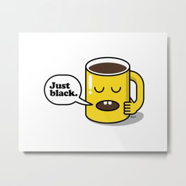 How do you take your coffee? Just black. Metal Print