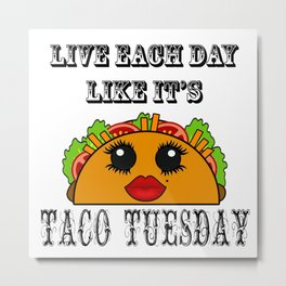Live everyday as if it's Taco Tuesday Metal Print