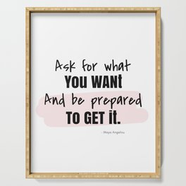 Ask for what you want, And be prepared to get it. ~Maya Angelou Serving Tray