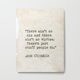 """There ain't no sin and there ain't no virtue. There's just stuff people do.""  John Steinbeck Metal Print"