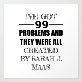 I've Got 99 Problems and They Were All Created by Sarah J. Maas Art Print