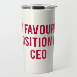 MY FAVOURITE POSITION IS CEO Travel Mug