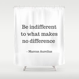 Be Indifferent to what makes no difference - Marcus Aurelius Stoic Wisdom Quote Shower Curtain
