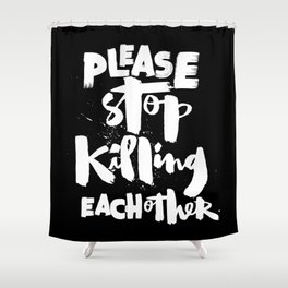 Please Stop Killing Each Other Shower Curtain