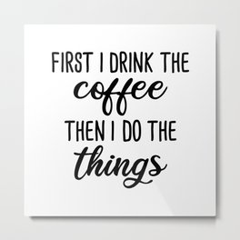 First I Drink The Coffee Then I Do The Things Metal Print