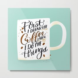 First I Drink the Coffee, Then I Do The Things Metal Print