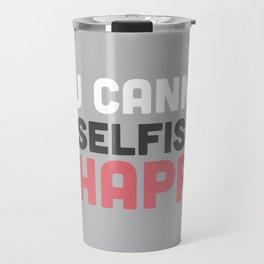 You Cannot Be Selfish & Be Happy Travel Mug