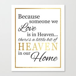 Because someone we love is in heaven there's a little bit of heaven in our home  Canvas Print