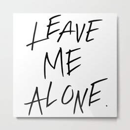 LEAVE ME ALONE. Metal Print