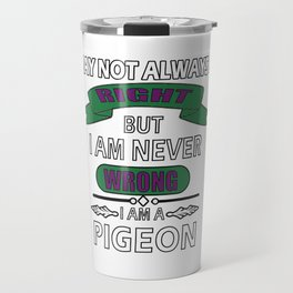 I May Not Always be Right But I am Never Wrong I am Pigeon T-Shirt Travel Mug