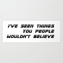 I've seen things you people wouldn't believe. Art Print