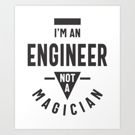 I'm an Engineer, Not a Magician Art Print