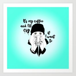It's My Coffee and I'll Cry If I want To... Art Print