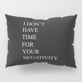 I Don't Have Time For Your Negativity Pillow Sham